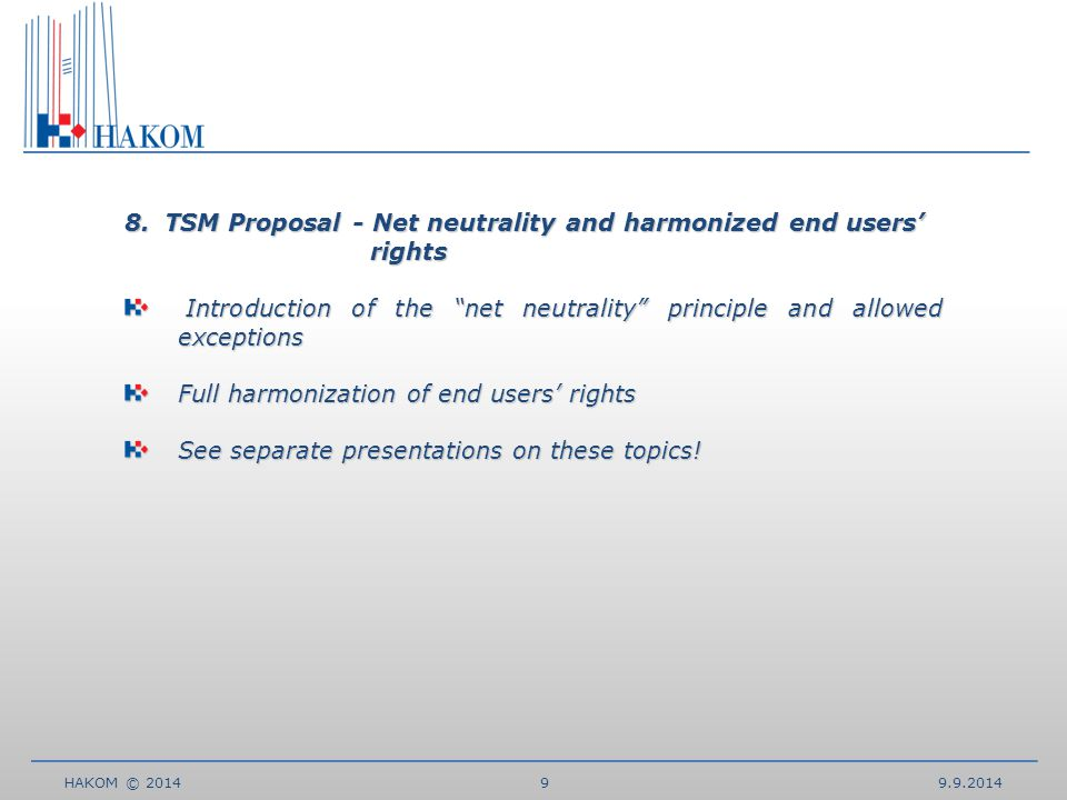 HAKOM © TSM Proposal - Net neutrality and harmonized end users' rights Introduction of the net neutrality principle and allowed exceptions Introduction of the net neutrality principle and allowed exceptions Full harmonization of end users' rights See separate presentations on these topics!