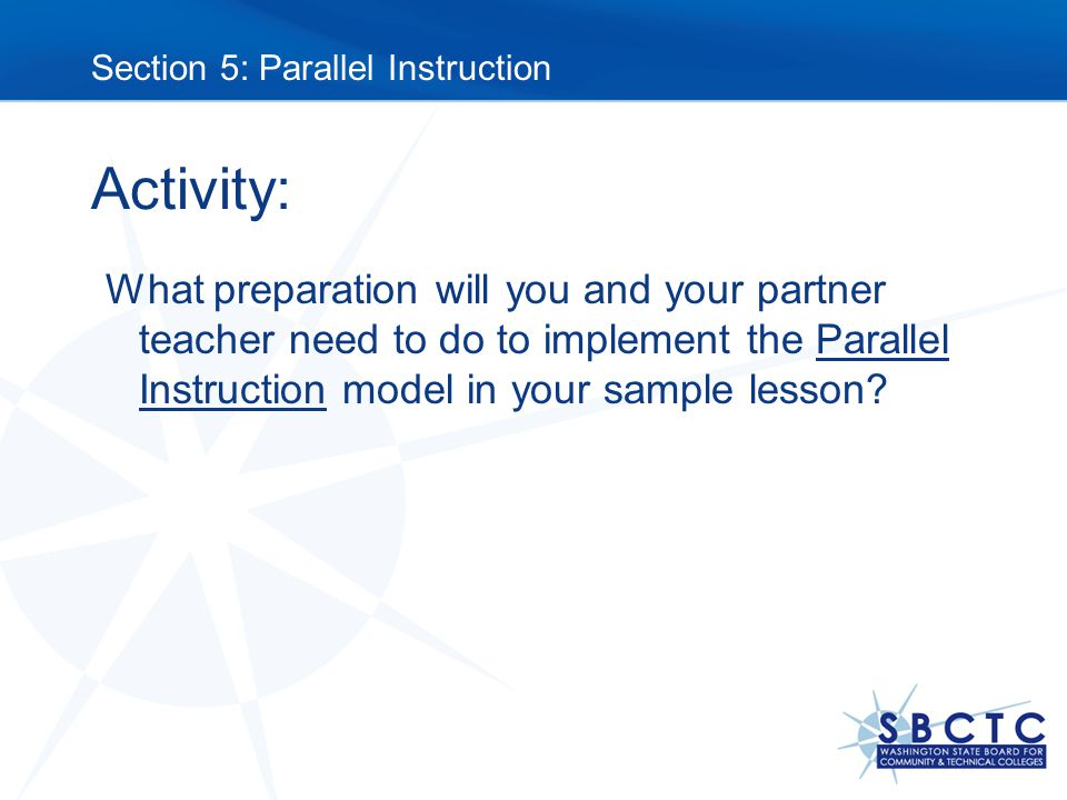 Activity: What preparation will you and your partner teacher need to do to implement the Parallel Instruction model in your sample lesson.