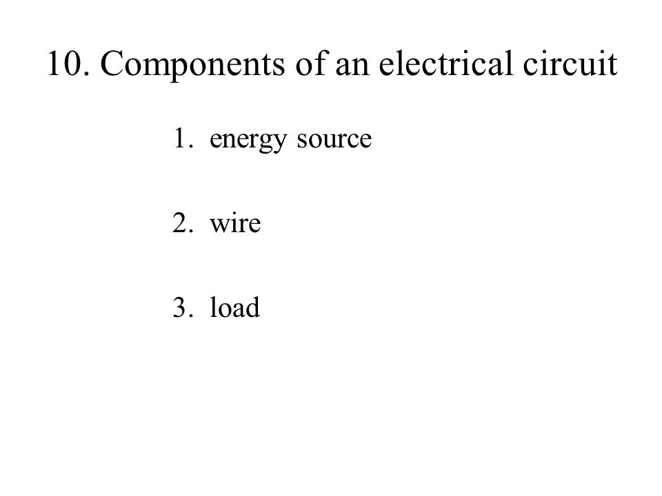 10. Components of an electrical circuit 1. energy source 2. wire 3. load