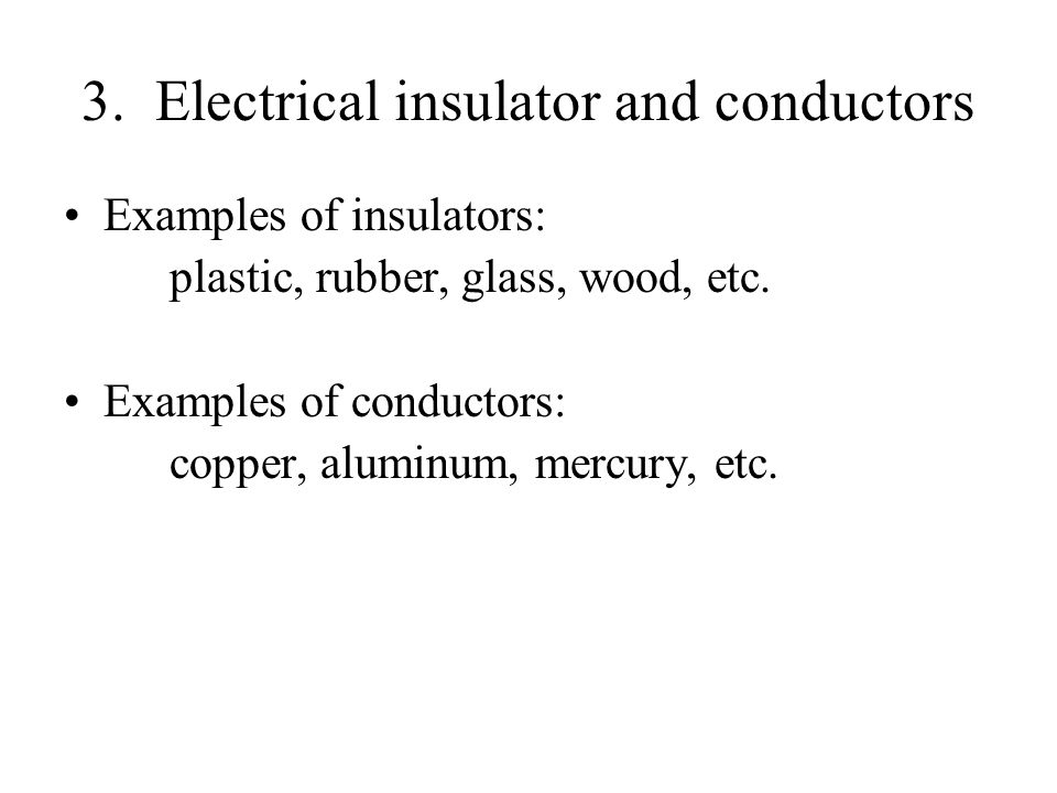 3. Electrical insulator and conductors Examples of insulators: plastic, rubber, glass, wood, etc.