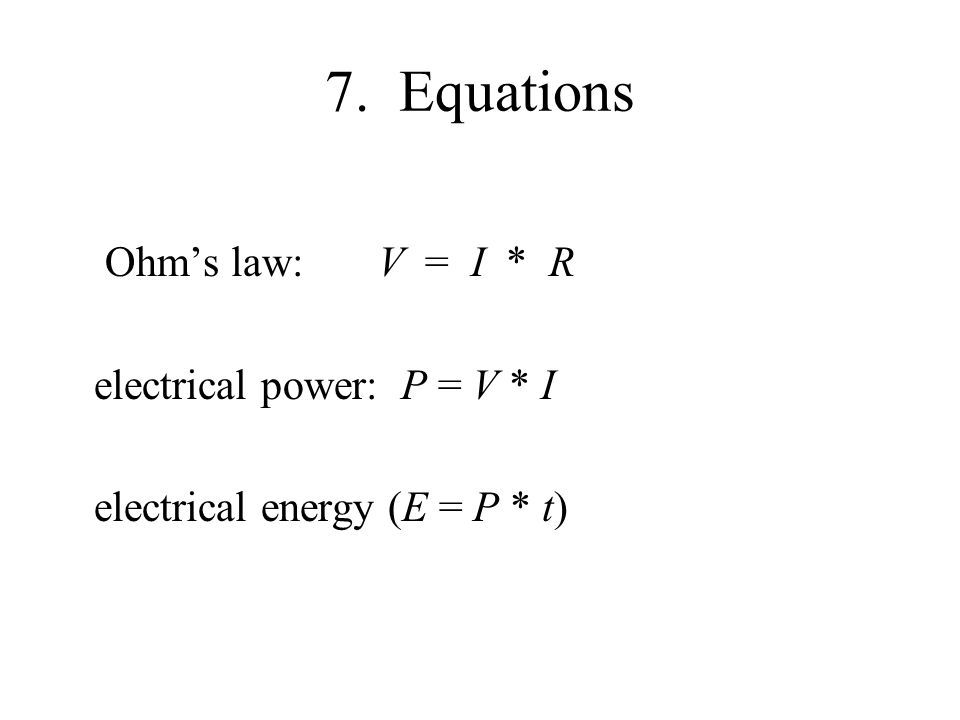7. Equations Ohm's law: V = I * R electrical power: P = V * I electrical energy (E = P * t)