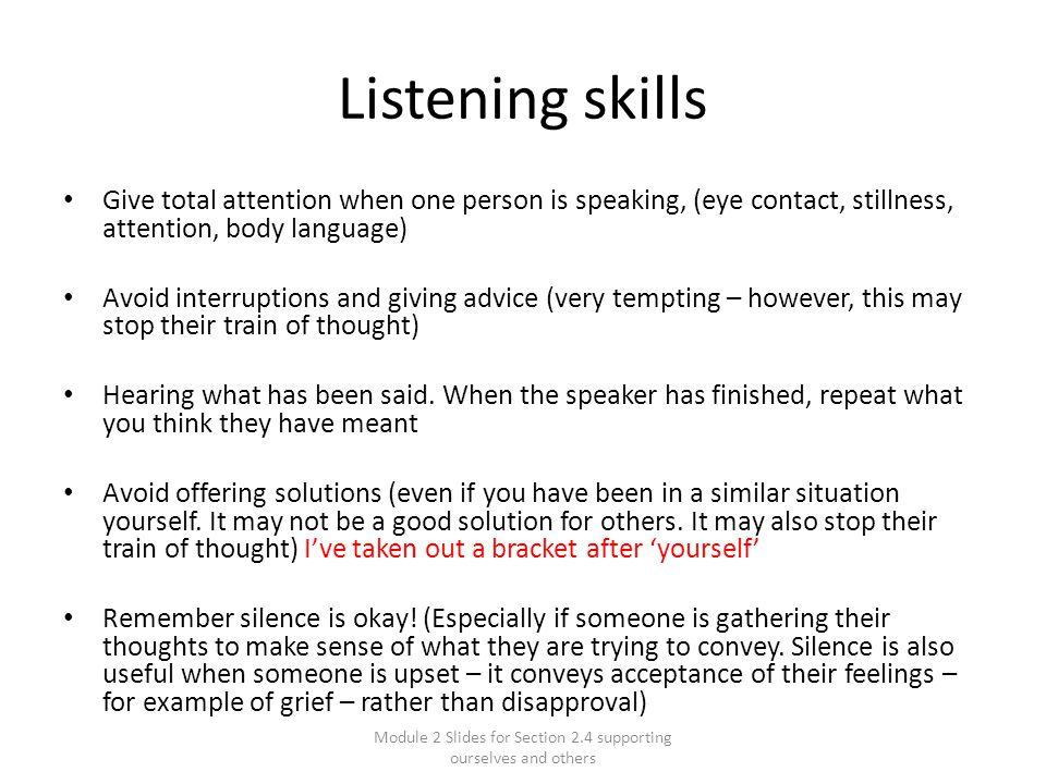Module 2 Slides for Section 2.4 supporting ourselves and others Listening skills Give total attention when one person is speaking, (eye contact, stillness, attention, body language) Avoid interruptions and giving advice (very tempting – however, this may stop their train of thought) Hearing what has been said.