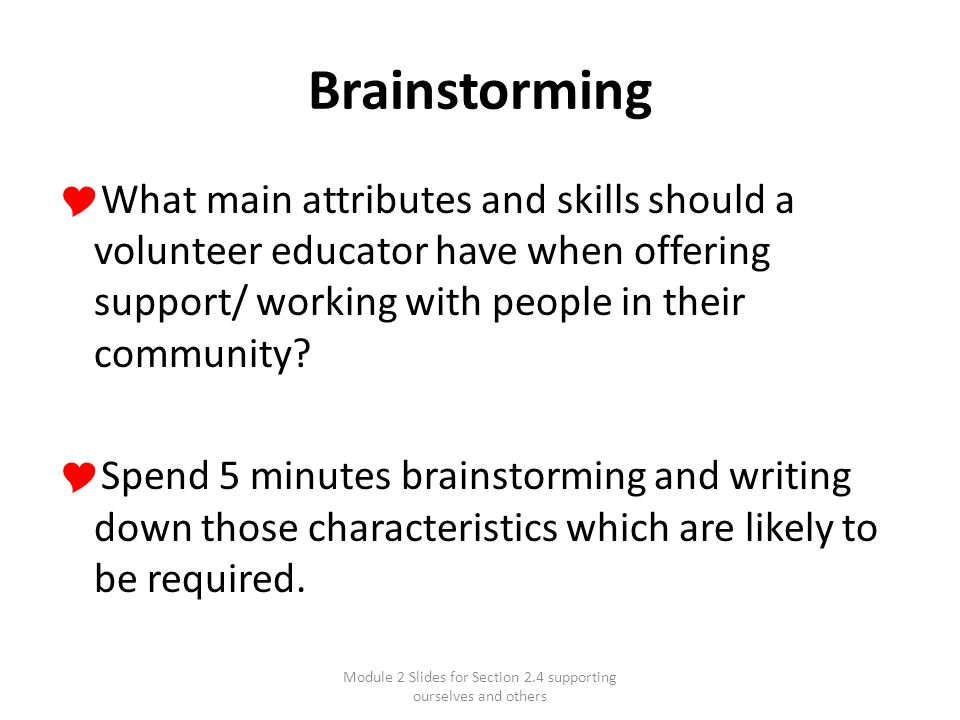 Module 2 Slides for Section 2.4 supporting ourselves and others Brainstorming  What main attributes and skills should a volunteer educator have when offering support/ working with people in their community.