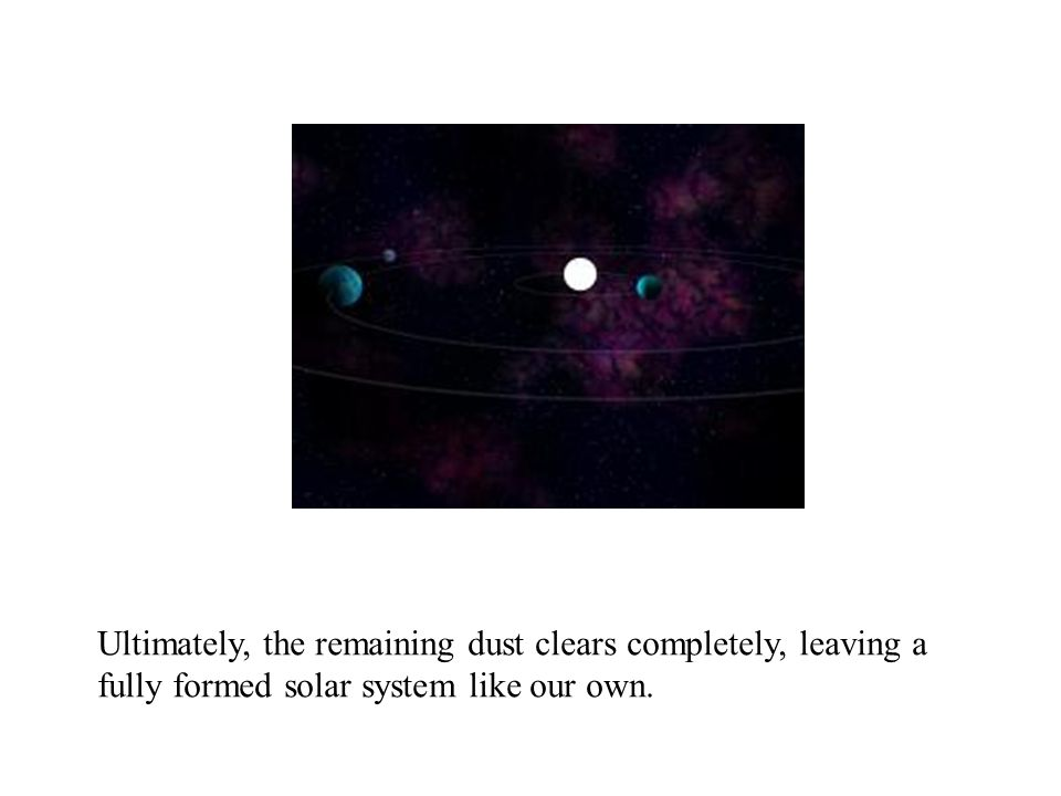 Ultimately, the remaining dust clears completely, leaving a fully formed solar system like our own.