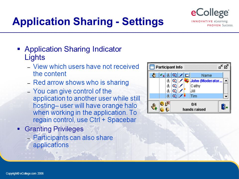 Copyright© eCollege.com 2006 Application Sharing - Settings  Application Sharing Indicator Lights – View which users have not received the content – Red arrow shows who is sharing – You can give control of the application to another user while still hosting– user will have orange halo when working in the application.