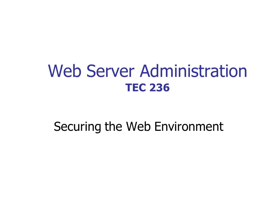 Web Server Administration TEC 236 Securing the Web Environment