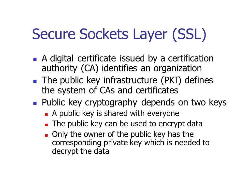 Secure Sockets Layer (SSL) A digital certificate issued by a certification authority (CA) identifies an organization The public key infrastructure (PKI) defines the system of CAs and certificates Public key cryptography depends on two keys A public key is shared with everyone The public key can be used to encrypt data Only the owner of the public key has the corresponding private key which is needed to decrypt the data