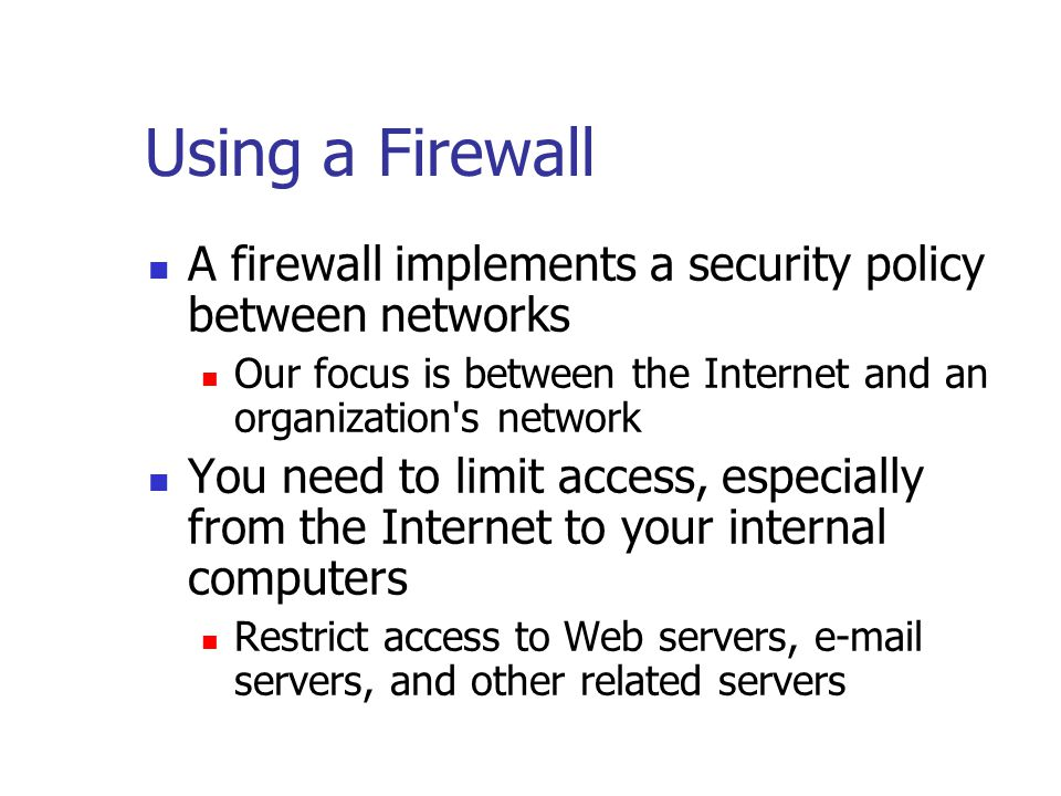 Using a Firewall A firewall implements a security policy between networks Our focus is between the Internet and an organization s network You need to limit access, especially from the Internet to your internal computers Restrict access to Web servers,  servers, and other related servers