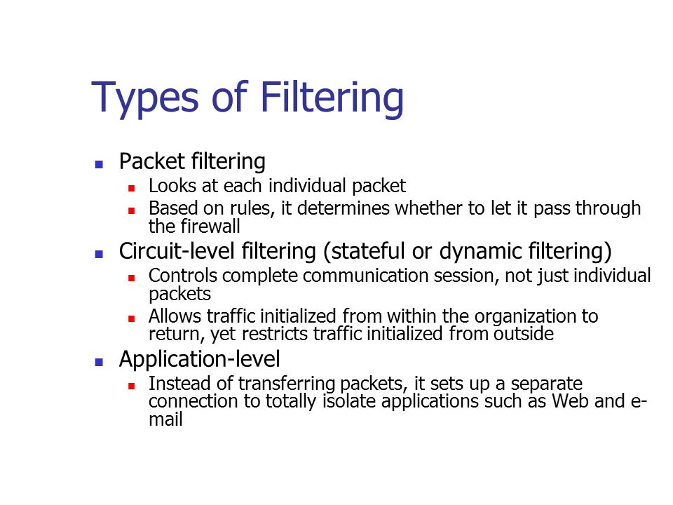 Types of Filtering Packet filtering Looks at each individual packet Based on rules, it determines whether to let it pass through the firewall Circuit-level filtering (stateful or dynamic filtering) Controls complete communication session, not just individual packets Allows traffic initialized from within the organization to return, yet restricts traffic initialized from outside Application-level Instead of transferring packets, it sets up a separate connection to totally isolate applications such as Web and e- mail