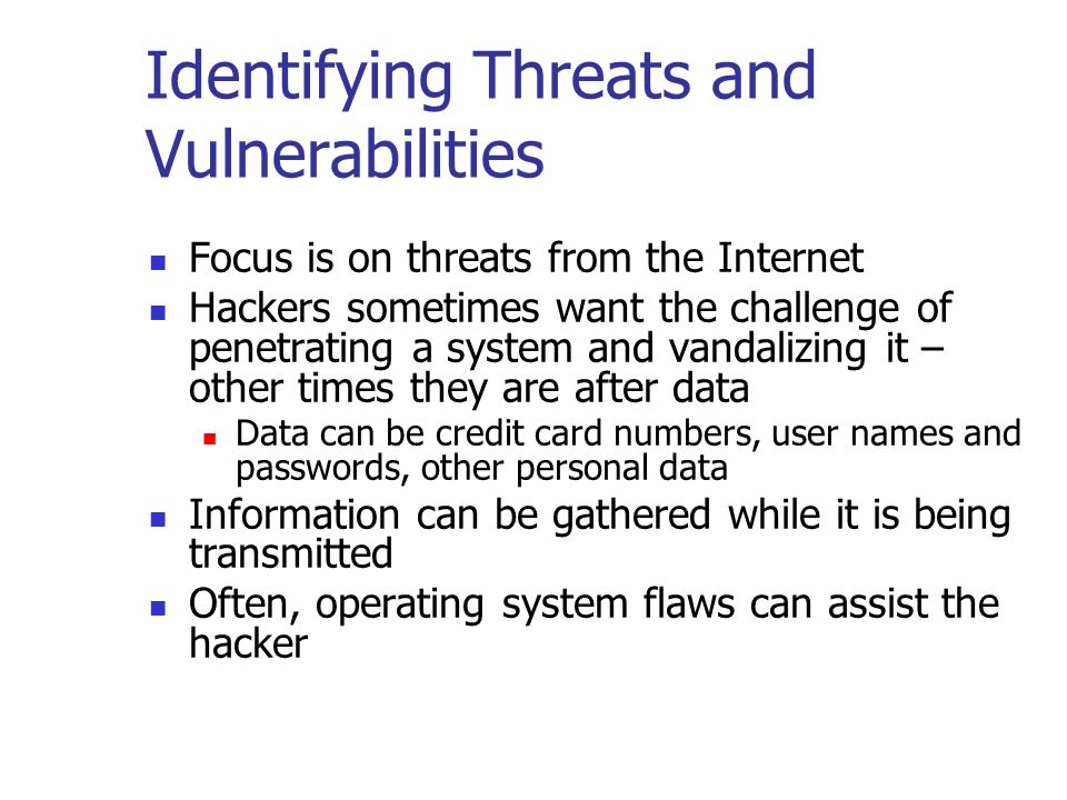 Identifying Threats and Vulnerabilities Focus is on threats from the Internet Hackers sometimes want the challenge of penetrating a system and vandalizing it – other times they are after data Data can be credit card numbers, user names and passwords, other personal data Information can be gathered while it is being transmitted Often, operating system flaws can assist the hacker