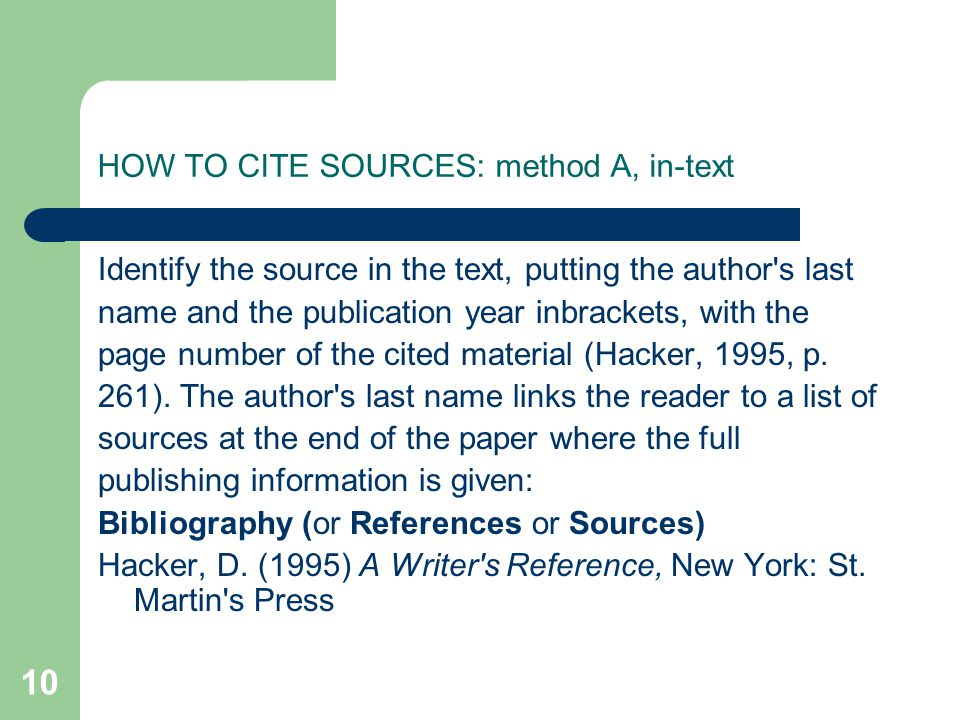 10 HOW TO CITE SOURCES: method A, in-text Identify the source in the text, putting the author s last name and the publication year inbrackets, with the page number of the cited material (Hacker, 1995, p.