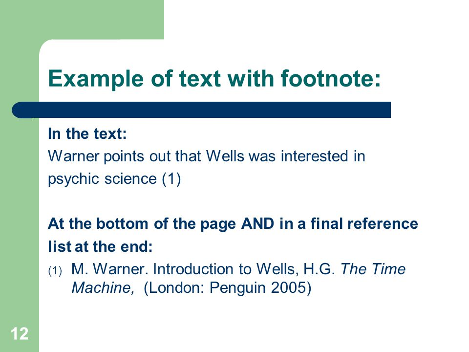 12 Example of text with footnote: In the text: Warner points out that Wells was interested in psychic science (1) At the bottom of the page AND in a final reference list at the end: (1) M.