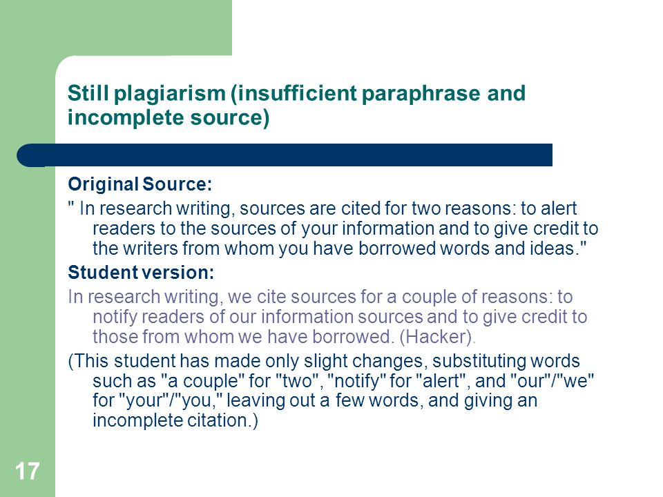 17 Still plagiarism (insufficient paraphrase and incomplete source) Original Source: In research writing, sources are cited for two reasons: to alert readers to the sources of your information and to give credit to the writers from whom you have borrowed words and ideas. Student version: In research writing, we cite sources for a couple of reasons: to notify readers of our information sources and to give credit to those from whom we have borrowed.