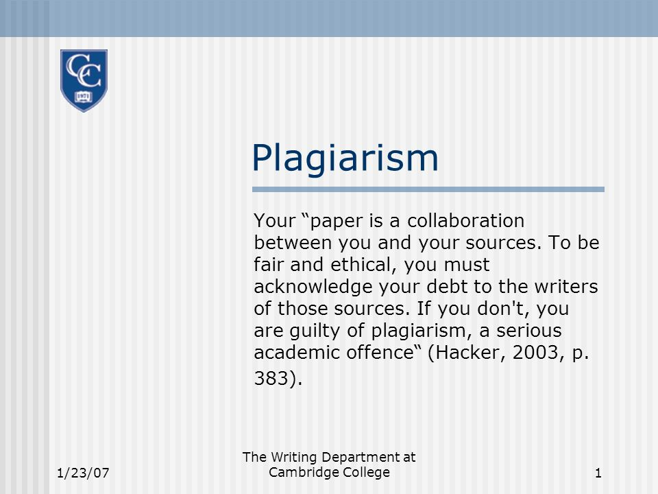 1/23/07 The Writing Department at Cambridge College1 Plagiarism Your paper is a collaboration between you and your sources.