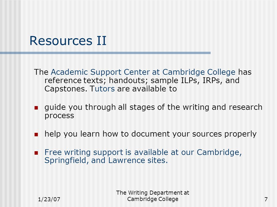1/23/07 The Writing Department at Cambridge College7 Resources II The Academic Support Center at Cambridge College has reference texts; handouts; sample ILPs, IRPs, and Capstones.