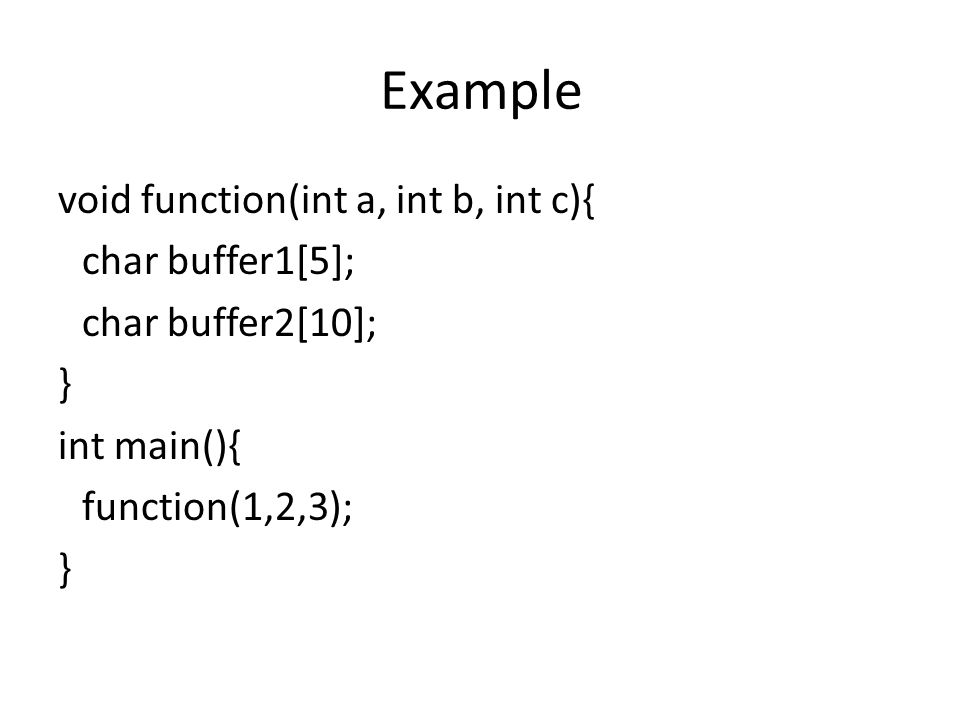 Example void function(int a, int b, int c){ char buffer1[5]; char buffer2[10]; } int main(){ function(1,2,3); }