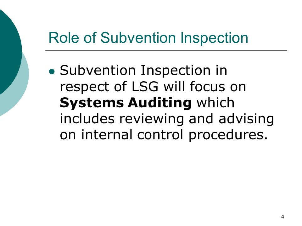 4 Subvention Inspection in respect of LSG will focus on Systems Auditing which includes reviewing and advising on internal control procedures.