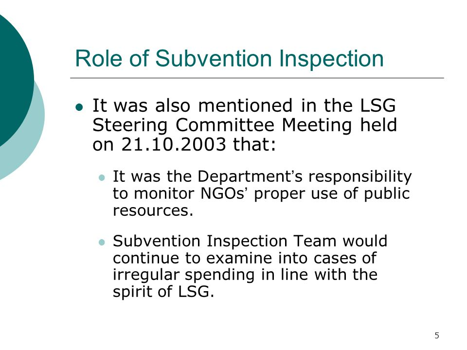 5 Role of Subvention Inspection It was also mentioned in the LSG Steering Committee Meeting held on that: It was the Department ' s responsibility to monitor NGOs ' proper use of public resources.