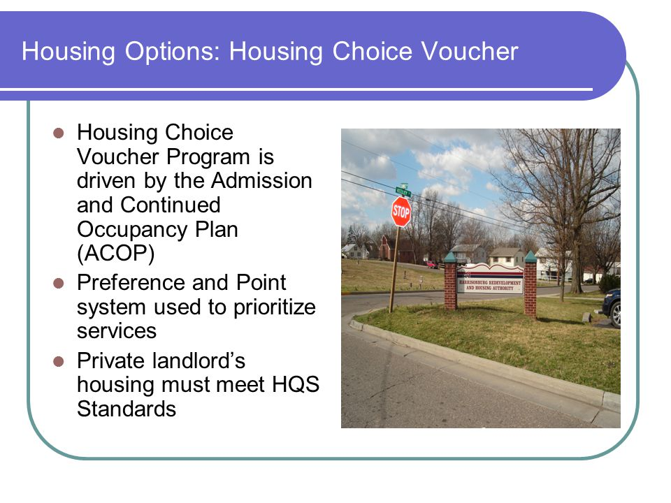 Housing Options: Housing Choice Voucher Housing Choice Voucher Program is driven by the Admission and Continued Occupancy Plan (ACOP) Preference and Point system used to prioritize services Private landlord's housing must meet HQS Standards