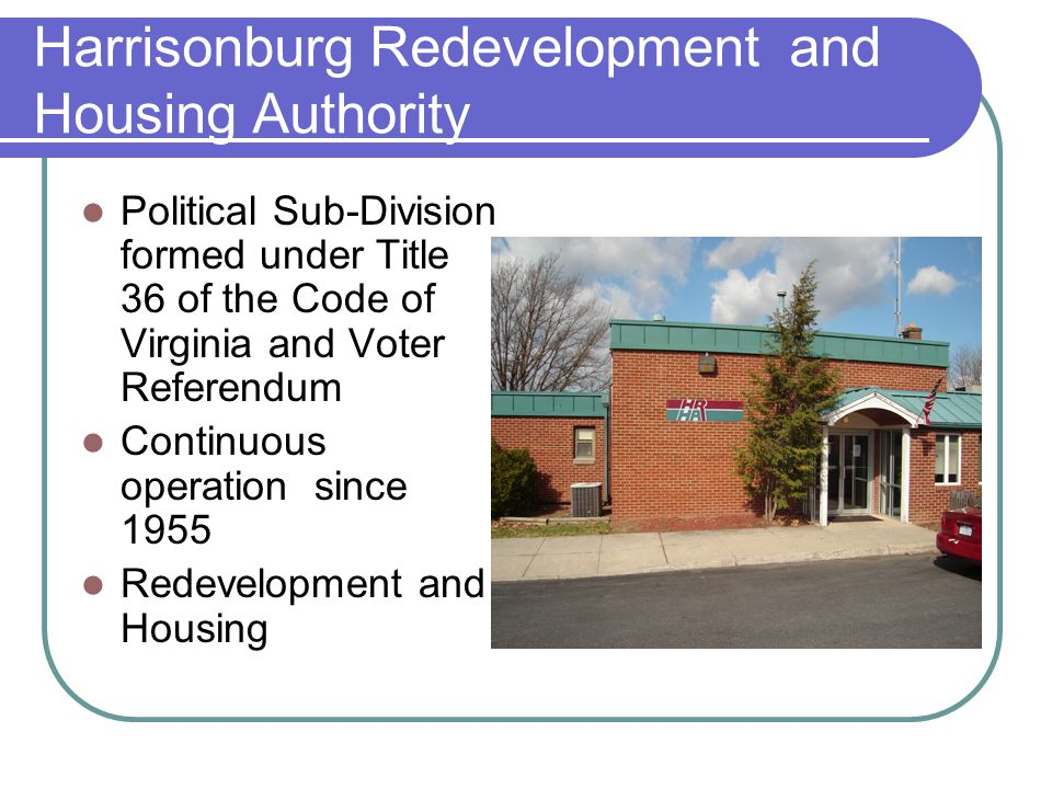 Harrisonburg Redevelopment and Housing Authority Political Sub-Division formed under Title 36 of the Code of Virginia and Voter Referendum Continuous operation since 1955 Redevelopment and Housing