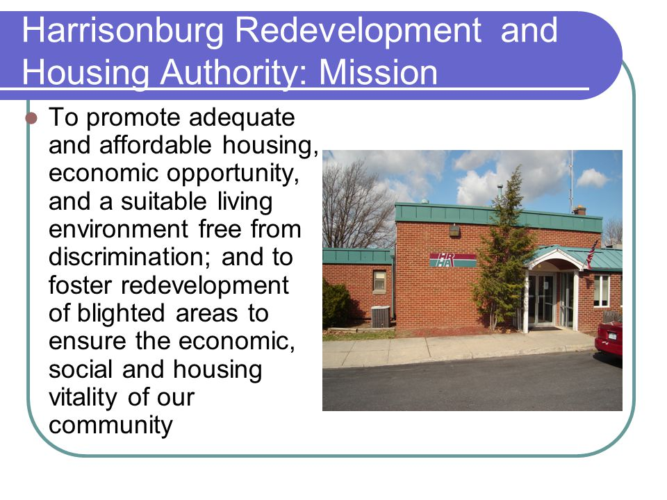Harrisonburg Redevelopment and Housing Authority: Mission To promote adequate and affordable housing, economic opportunity, and a suitable living environment free from discrimination; and to foster redevelopment of blighted areas to ensure the economic, social and housing vitality of our community