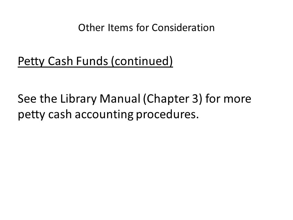Other Items for Consideration Petty Cash Funds (continued) See the Library Manual (Chapter 3) for more petty cash accounting procedures.