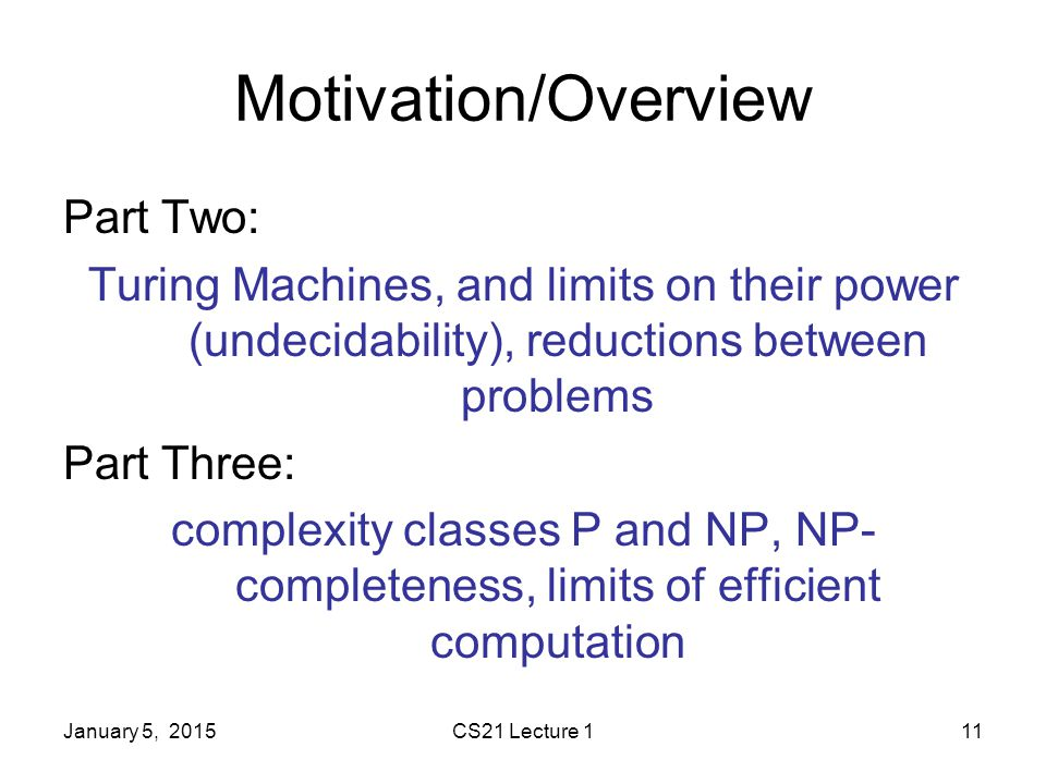January 5, 2015CS21 Lecture 111 Motivation/Overview Part Two: Turing Machines, and limits on their power (undecidability), reductions between problems Part Three: complexity classes P and NP, NP- completeness, limits of efficient computation