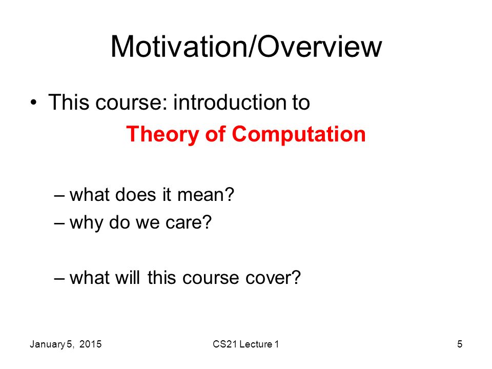 January 5, 2015CS21 Lecture 15 Motivation/Overview This course: introduction to Theory of Computation –what does it mean.