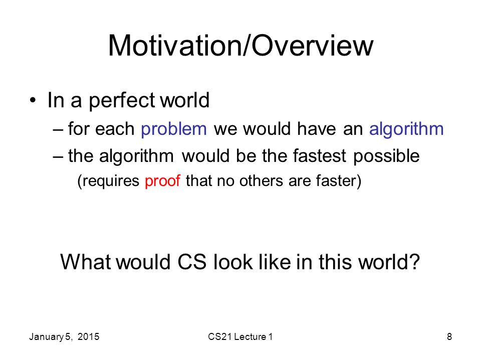 January 5, 2015CS21 Lecture 18 Motivation/Overview In a perfect world –for each problem we would have an algorithm –the algorithm would be the fastest possible (requires proof that no others are faster) What would CS look like in this world