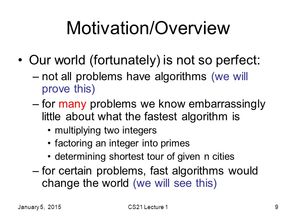 January 5, 2015CS21 Lecture 19 Motivation/Overview Our world (fortunately) is not so perfect: –not all problems have algorithms (we will prove this) –for many problems we know embarrassingly little about what the fastest algorithm is multiplying two integers factoring an integer into primes determining shortest tour of given n cities –for certain problems, fast algorithms would change the world (we will see this)