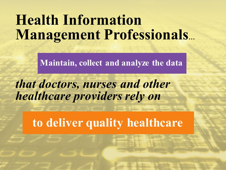 Maintain, collect and analyze the data Health Information Management Professionals … to deliver quality healthcare that doctors, nurses and other healthcare providers rely on