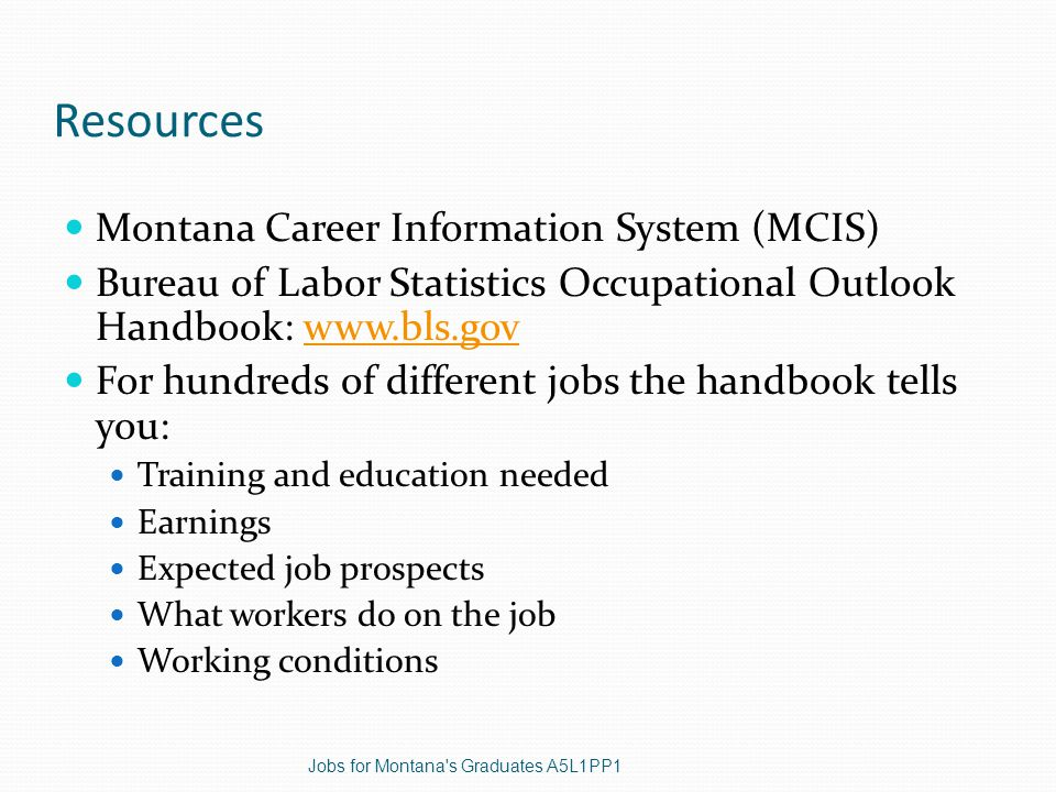 Resources Montana Career Information System (MCIS) Bureau of Labor Statistics Occupational Outlook Handbook:   For hundreds of different jobs the handbook tells you: Training and education needed Earnings Expected job prospects What workers do on the job Working conditions Jobs for Montana s Graduates A5L1PP1
