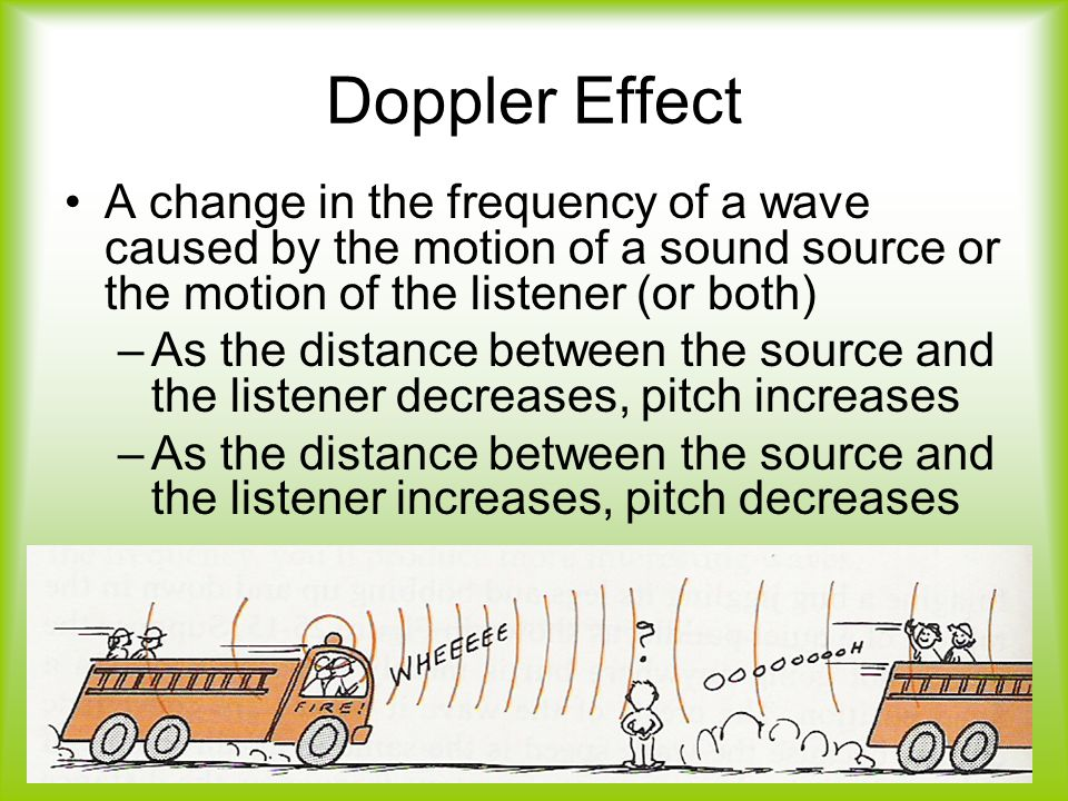 Doppler Effect A change in the frequency of a wave caused by the motion of a sound source or the motion of the listener (or both) –As the distance between the source and the listener decreases, pitch increases –As the distance between the source and the listener increases, pitch decreases