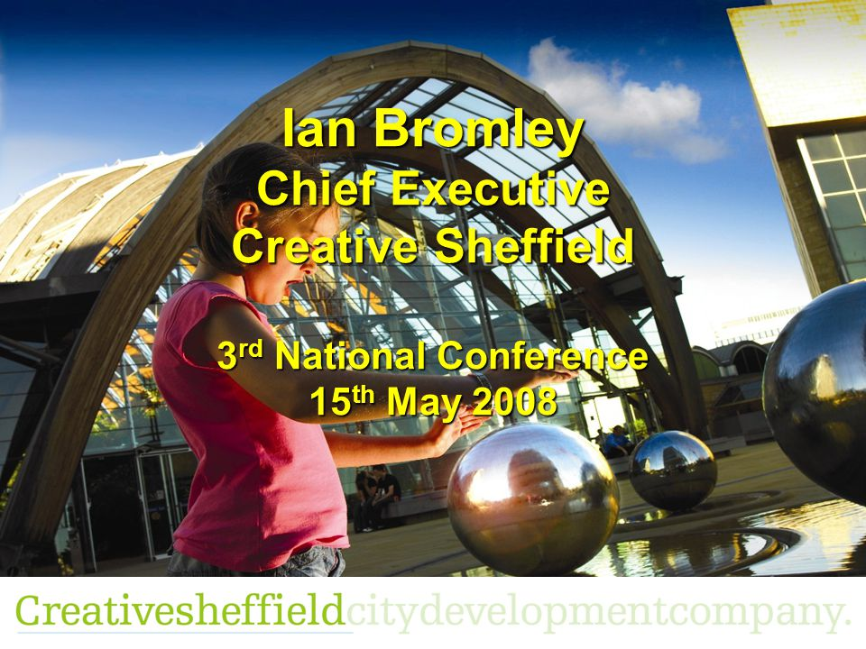 Ian Bromley Chief Executive Creative Sheffield 3 rd National Conference 15 th May 2008