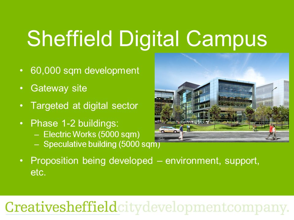 Sheffield Digital Campus 60,000 sqm development Gateway site Targeted at digital sector Phase 1-2 buildings: –Electric Works (5000 sqm) –Speculative building (5000 sqm) Proposition being developed – environment, support, etc.
