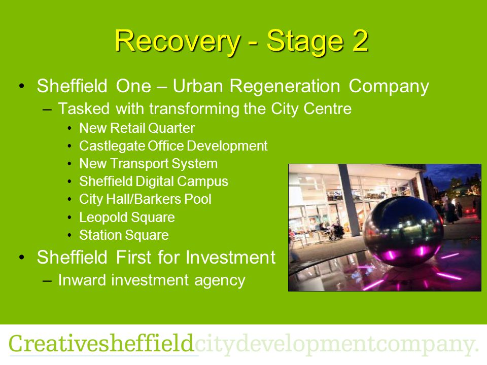 Recovery - Stage 2 Sheffield One – Urban Regeneration Company –Tasked with transforming the City Centre New Retail Quarter Castlegate Office Development New Transport System Sheffield Digital Campus City Hall/Barkers Pool Leopold Square Station Square Sheffield First for Investment –Inward investment agency
