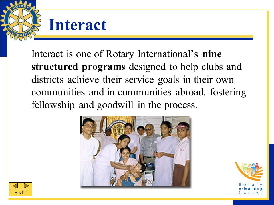Interact Interact is one of Rotary International's nine structured programs designed to help clubs and districts achieve their service goals in their own communities and in communities abroad, fostering fellowship and goodwill in the process.