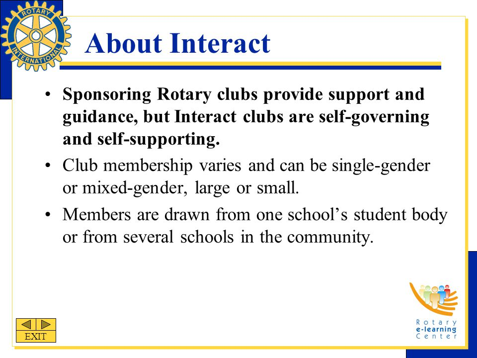 About Interact Sponsoring Rotary clubs provide support and guidance, but Interact clubs are self-governing and self-supporting.