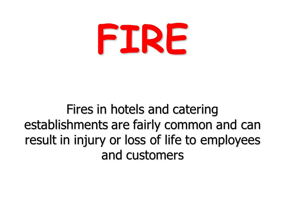 FIRE Fires in hotels and catering establishments are fairly common and can result in injury or loss of life to employees and customers