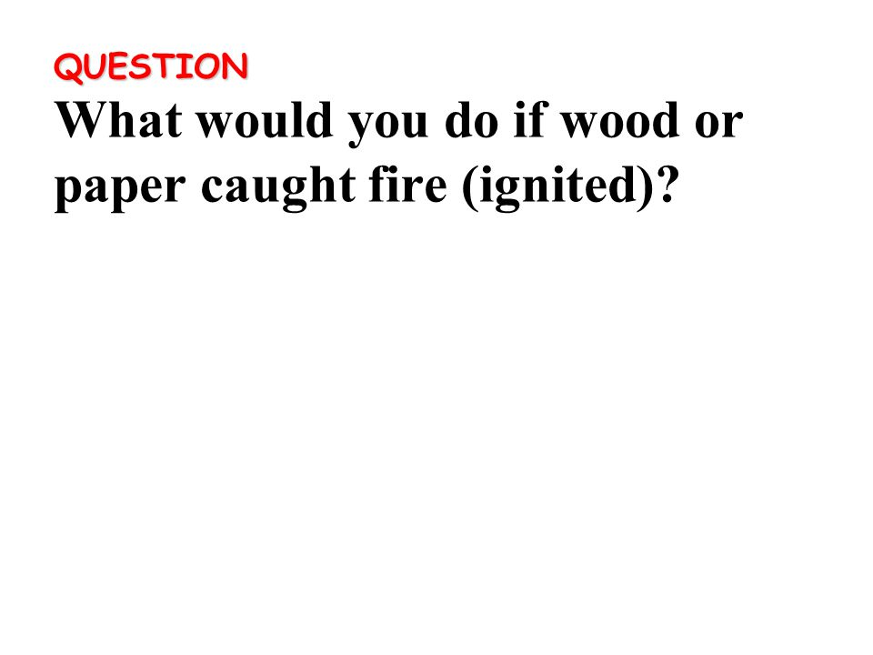 QUESTION QUESTION What would you do if wood or paper caught fire (ignited)