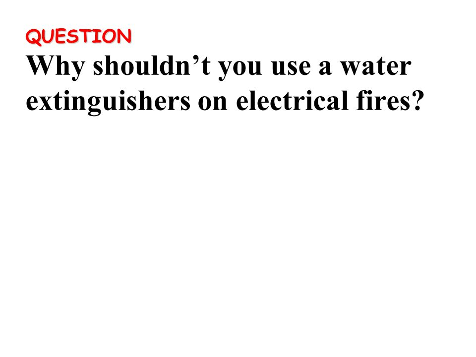 QUESTION QUESTION Why shouldn't you use a water extinguishers on electrical fires