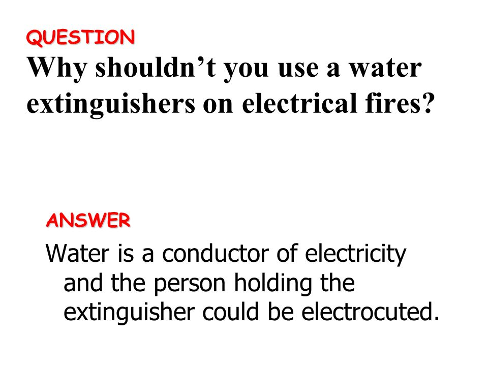 ANSWER Water is a conductor of electricity and the person holding the extinguisher could be electrocuted.