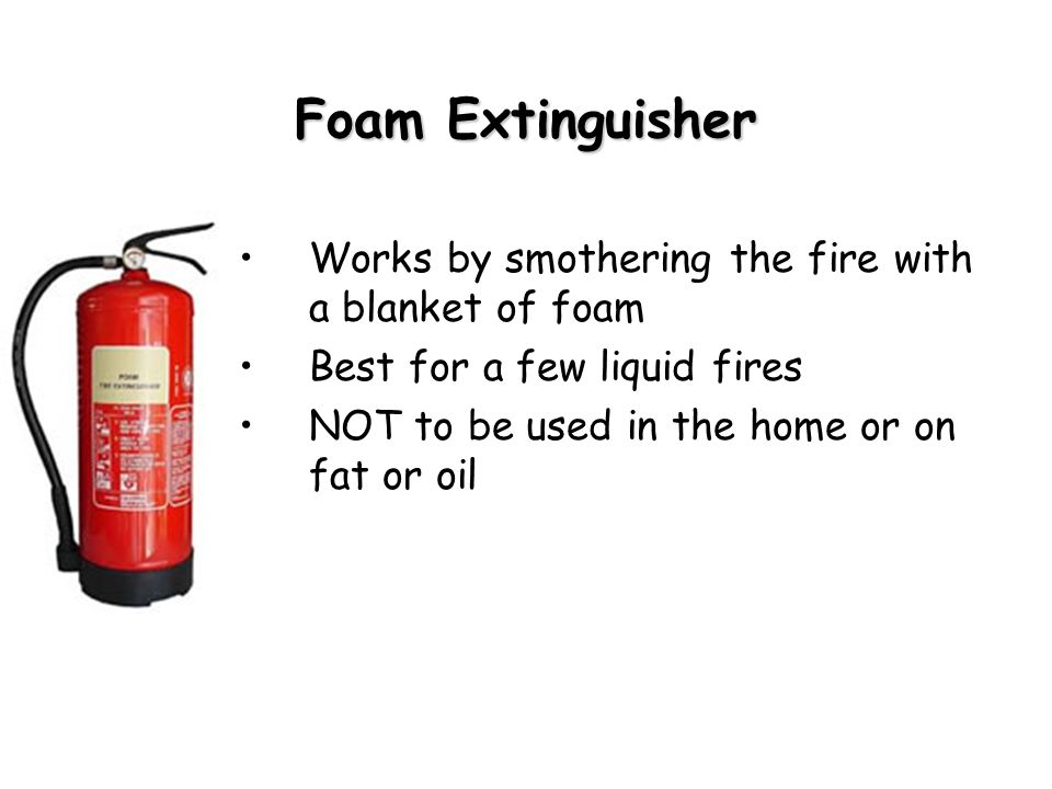 Foam Extinguisher Works by smothering the fire with a blanket of foam Best for a few liquid fires NOT to be used in the home or on fat or oil