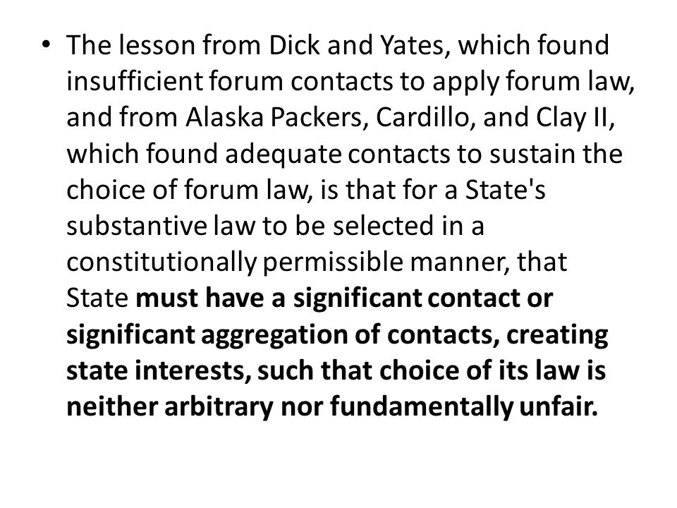 The lesson from Dick and Yates, which found insufficient forum contacts to apply forum law, and from Alaska Packers, Cardillo, and Clay II, which found adequate contacts to sustain the choice of forum law, is that for a State s substantive law to be selected in a constitutionally permissible manner, that State must have a significant contact or significant aggregation of contacts, creating state interests, such that choice of its law is neither arbitrary nor fundamentally unfair.