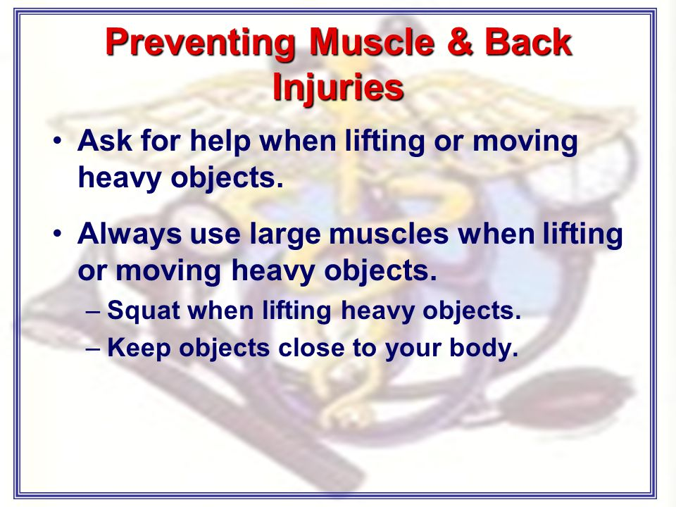 Preventing Muscle & Back Injuries Ask for help when lifting or moving heavy objects.