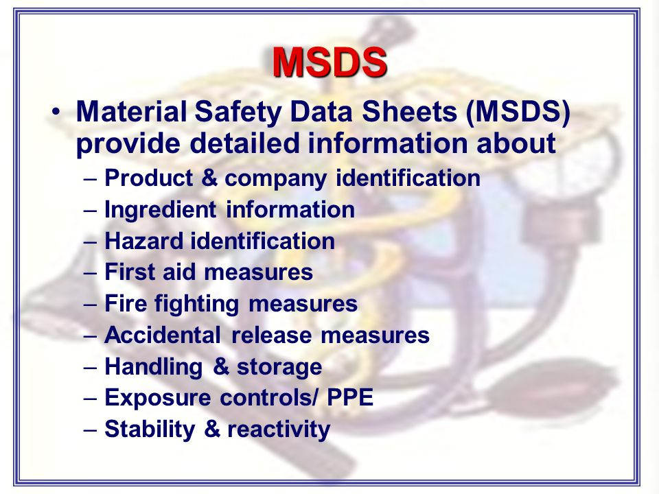 MSDS Material Safety Data Sheets (MSDS) provide detailed information about –Product & company identification –Ingredient information –Hazard identification –First aid measures –Fire fighting measures –Accidental release measures –Handling & storage –Exposure controls/ PPE –Stability & reactivity