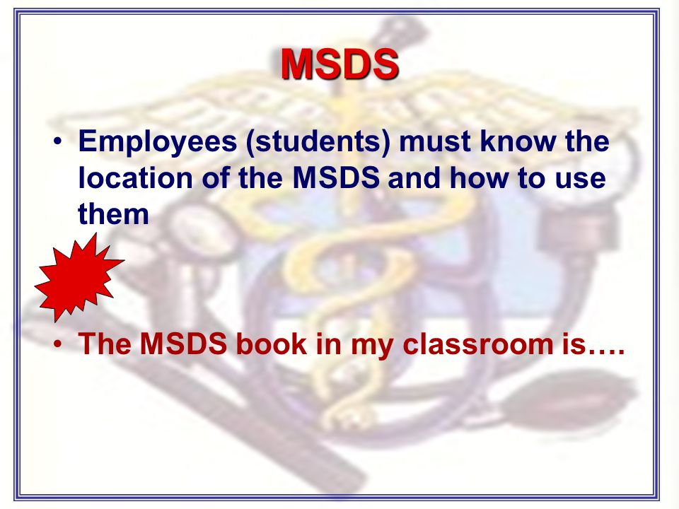 MSDS Employees (students) must know the location of the MSDS and how to use them The MSDS book in my classroom is….