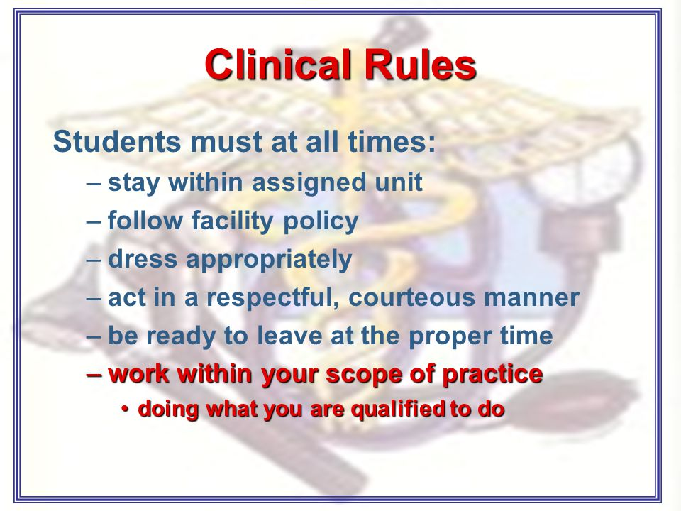 Clinical Rules Students must at all times: –stay within assigned unit –follow facility policy –dress appropriately –act in a respectful, courteous manner –be ready to leave at the proper time –work within your scope of practice doing what you are qualified to dodoing what you are qualified to do