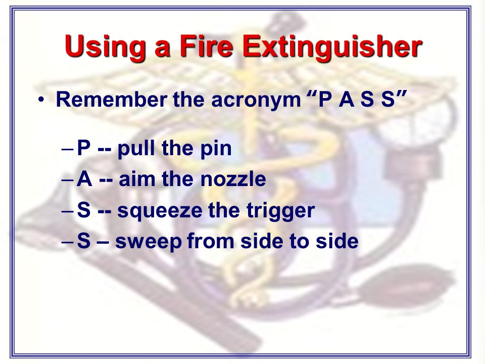 Using a Fire Extinguisher Remember the acronym P A S S –P -- pull the pin –A -- aim the nozzle –S -- squeeze the trigger –S – sweep from side to side