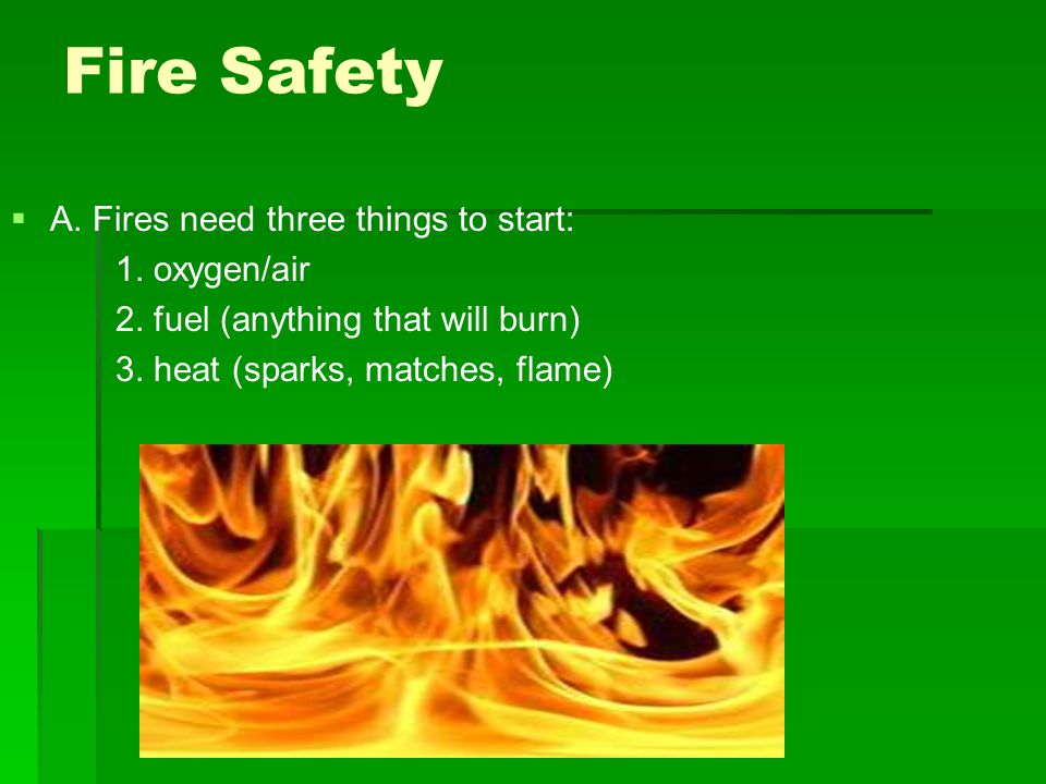 Fire Safety   A. Fires need three things to start: 1.